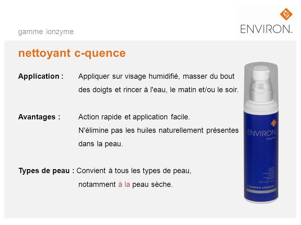 gamme ionzyme nettoyant c-quence Application :Appliquer sur visage humidifié, masser du bout des doigts et rincer à l'eau, le matin et/ou le soir. Ava