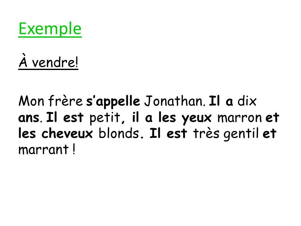 Exemple À vendre! Mon frère sappelle Jonathan. Il a dix ans. Il est petit, il a les yeux marron et les cheveux blonds. Il est très gentil et marrant !