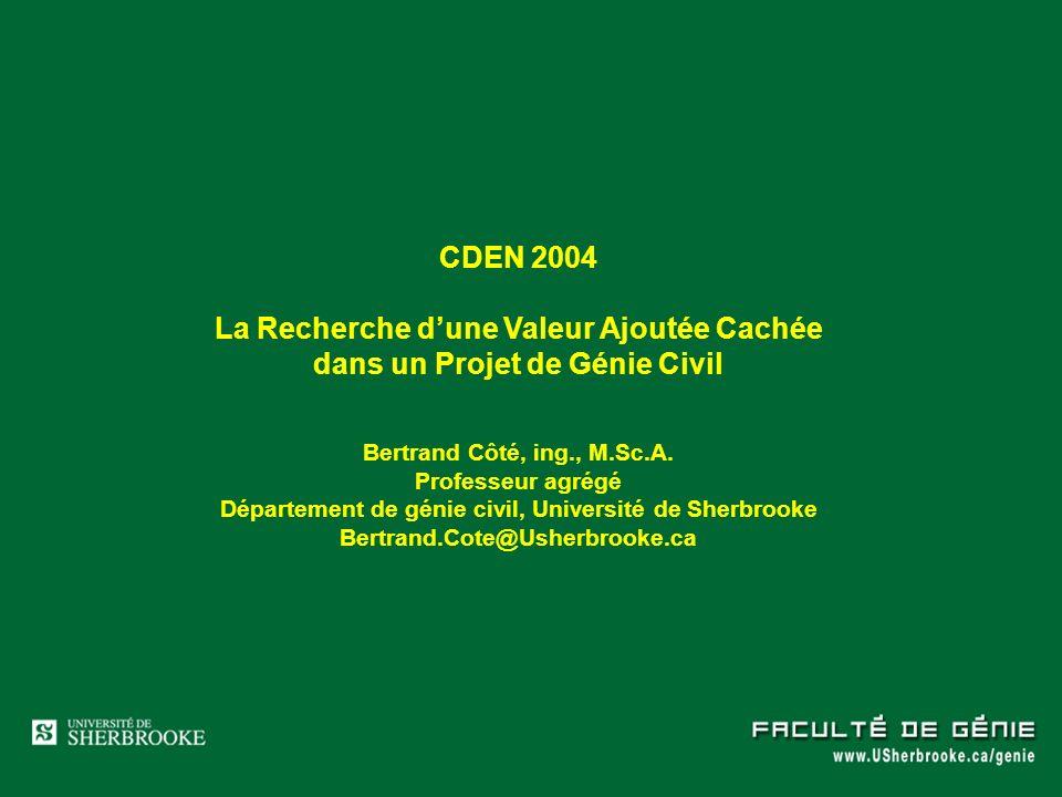 CDEN 2004 La Recherche dune Valeur Ajoutée Cachée dans un Projet de Génie Civil Bertrand Côté, ing., M.Sc.A. Professeur agrégé Département de génie ci