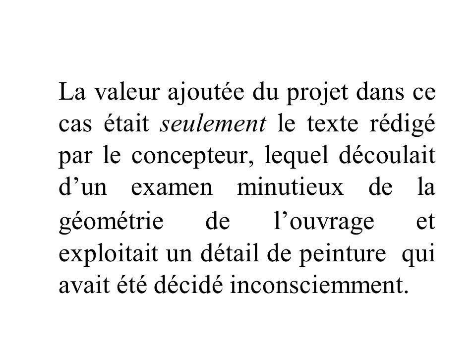 La valeur ajoutée du projet dans ce cas était seulement le texte rédigé par le concepteur, lequel découlait dun examen minutieux de la géométrie de louvrage et exploitait un détail de peinture qui avait été décidé inconsciemment.