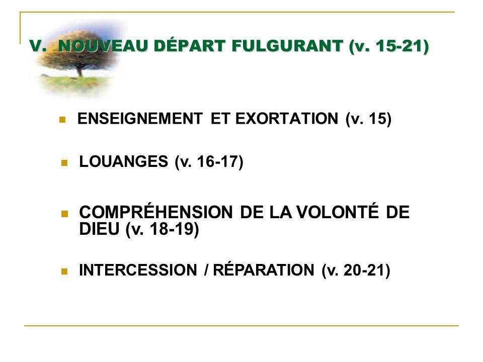 V. NOUVEAU DÉPART FULGURANT (v. 15-21) ENSEIGNEMENT ET EXORTATION (v. 15) LOUANGES (v. 16-17) COMPRÉHENSION DE LA VOLONTÉ DE DIEU (v. 18-19) INTERCESS