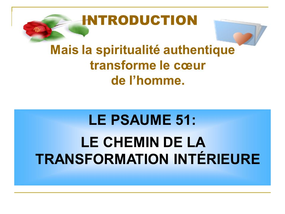 INTRODUCTION Mais la spiritualité authentique transforme le cœur de lhomme. LE PSAUME 51: LE CHEMIN DE LA TRANSFORMATION INTÉRIEURE