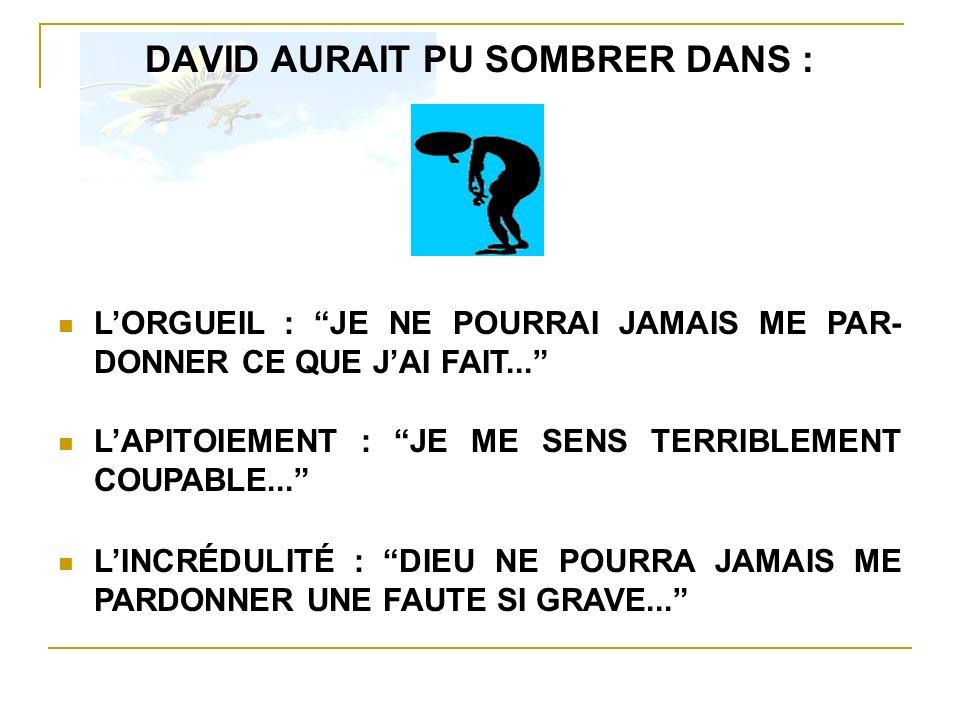 DAVID AURAIT PU SOMBRER DANS : LINCRÉDULITÉ : DIEU NE POURRA JAMAIS ME PARDONNER UNE FAUTE SI GRAVE... LAPITOIEMENT : JE ME SENS TERRIBLEMENT COUPABLE