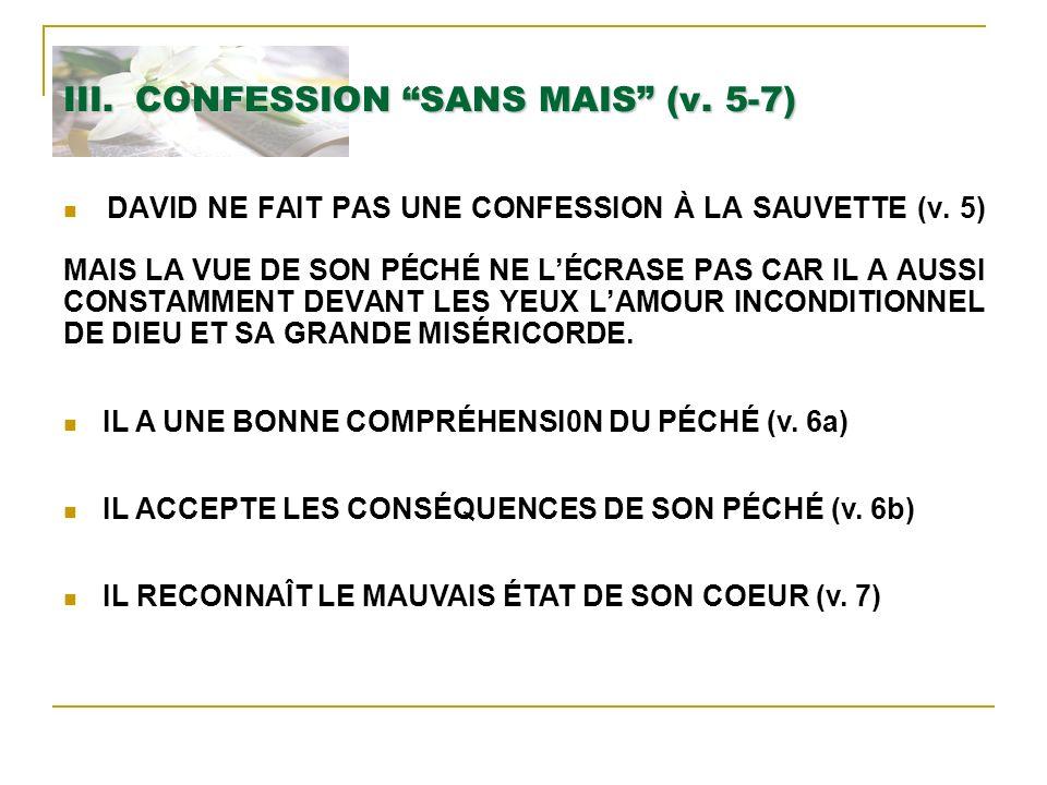 III. CONFESSION SANS MAIS (v. 5-7) DAVID NE FAIT PAS UNE CONFESSION À LA SAUVETTE (v. 5) MAIS LA VUE DE SON PÉCHÉ NE LÉCRASE PAS CAR IL A AUSSI CONSTA