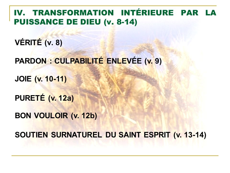IV. TRANSFORMATION INTÉRIEURE PAR LA PUISSANCE DE DIEU (v. 8-14) VÉRITÉ (v. 8) PARDON : CULPABILITÉ ENLEVÉE (v. 9) JOIE (v. 10-11) PURETÉ (v. 12a) BON