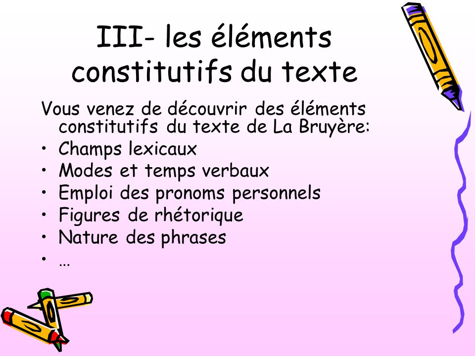 III- les éléments constitutifs du texte Vous venez de découvrir des éléments constitutifs du texte de La Bruyère: Champs lexicaux Modes et temps verba