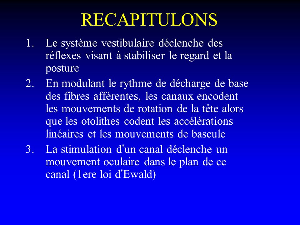 RECAPITULONS 1.Le système vestibulaire déclenche des réflexes visant à stabiliser le regard et la posture 2.En modulant le rythme de décharge de base