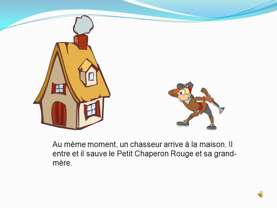 Au mème moment, un chasseur arrive à la maison. Il entre et il sauve le Petit Chaperon Rouge et sa grand- mère.