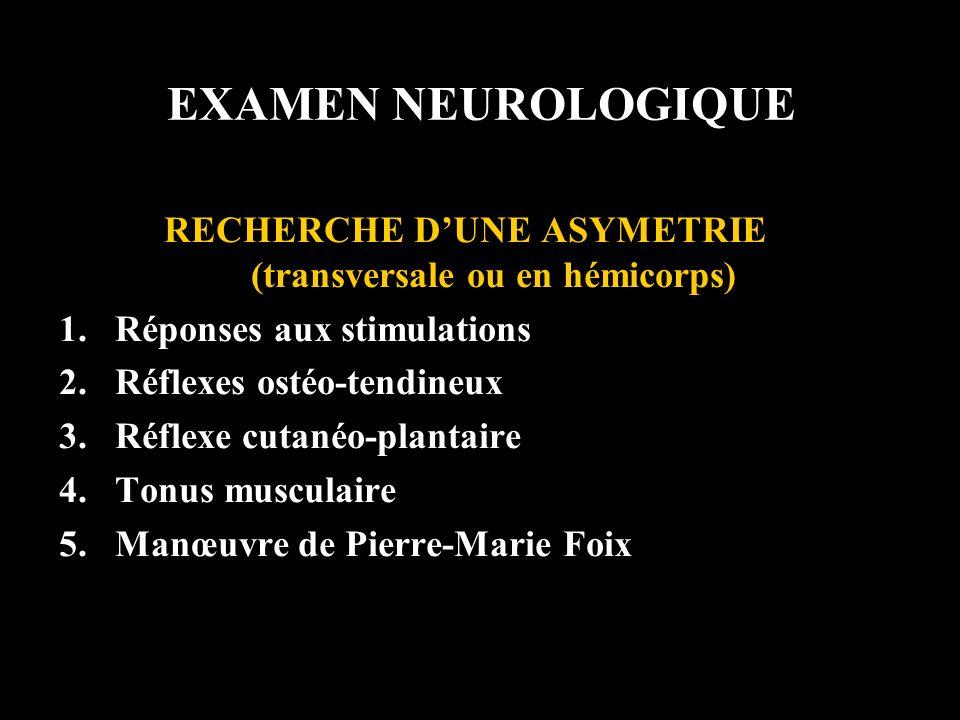 EXAMEN NEUROLOGIQUE RECHERCHE DUNE ASYMETRIE (transversale ou en hémicorps) 1.Réponses aux stimulations 2.Réflexes ostéo-tendineux 3.Réflexe cutanéo-p
