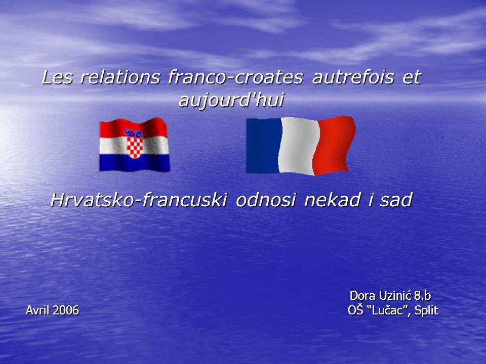 Les relations franco-croates autrefois et aujourd hui Hrvatsko-francuski odnosi nekad i sad Dora Uzinić 8.b Avril 2006 OŠ Lučac, Split