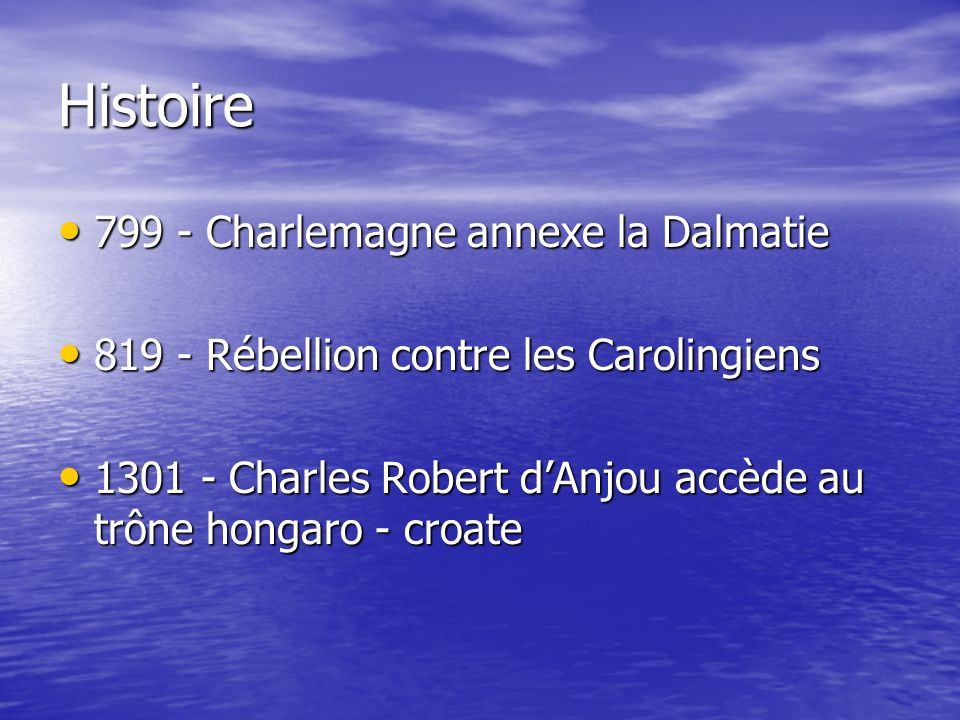 Histoire 799 - Charlemagne annexe la Dalmatie 799 - Charlemagne annexe la Dalmatie 819 - Rébellion contre les Carolingiens 819 - Rébellion contre les Carolingiens 1301 - Charles Robert dAnjou accède au trône hongaro - croate 1301 - Charles Robert dAnjou accède au trône hongaro - croate