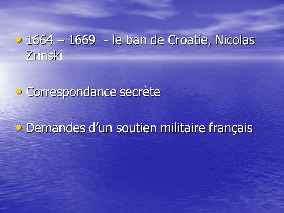 1664 – 1669 - le ban de Croatie, Nicolas Zrinski 1664 – 1669 - le ban de Croatie, Nicolas Zrinski Correspondance secrète Correspondance secrète Demandes dun soutien militaire français Demandes dun soutien militaire français