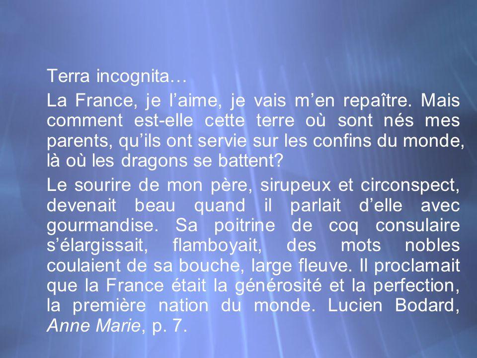 Terra incognita… La France, je laime, je vais men repaître. Mais comment est-elle cette terre où sont nés mes parents, quils ont servie sur les confin