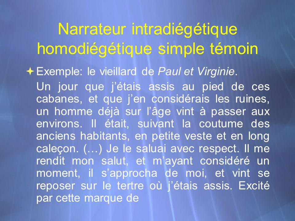Narrateur intradiégétique homodiégétique simple témoin Exemple: le vieillard de Paul et Virginie. Un jour que jétais assis au pied de ces cabanes, et