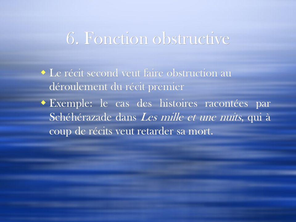 6. Fonction obstructive Le récit second veut faire obstruction au déroulement du récit premier Exemple: le cas des histoires racontées par Schéhérazad