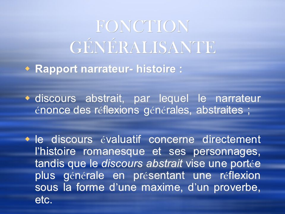 FONCTION GÉNÉRALISANTE Rapport narrateur- histoire : discours abstrait, par lequel le narrateur é nonce des r é flexions g é n é rales, abstraites ; l