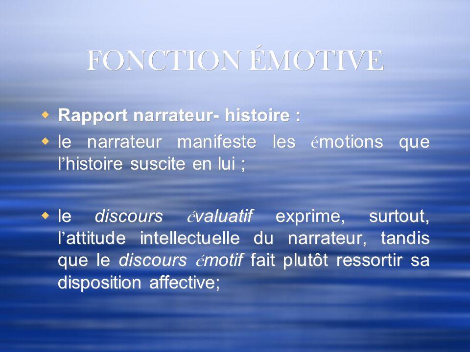 FONCTION ÉMOTIVE Rapport narrateur- histoire : le narrateur manifeste les é motions que l histoire suscite en lui ; le discours é valuatif exprime, su