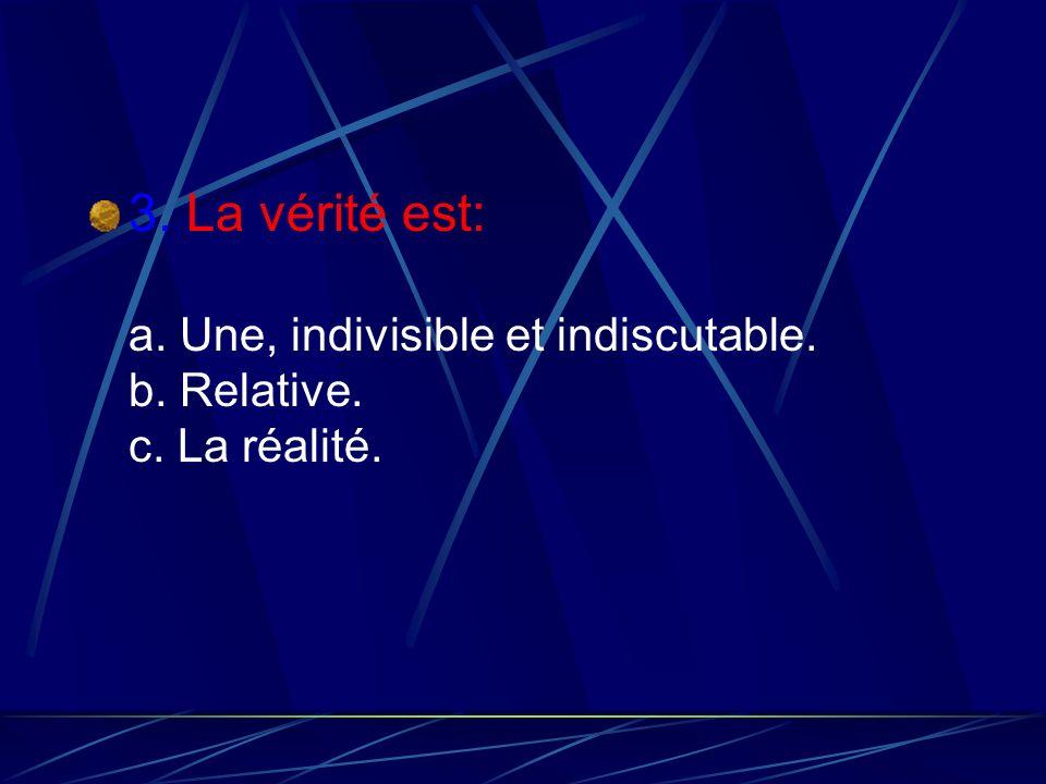 3. La vérité est: a. Une, indivisible et indiscutable. b. Relative. c. La réalité.