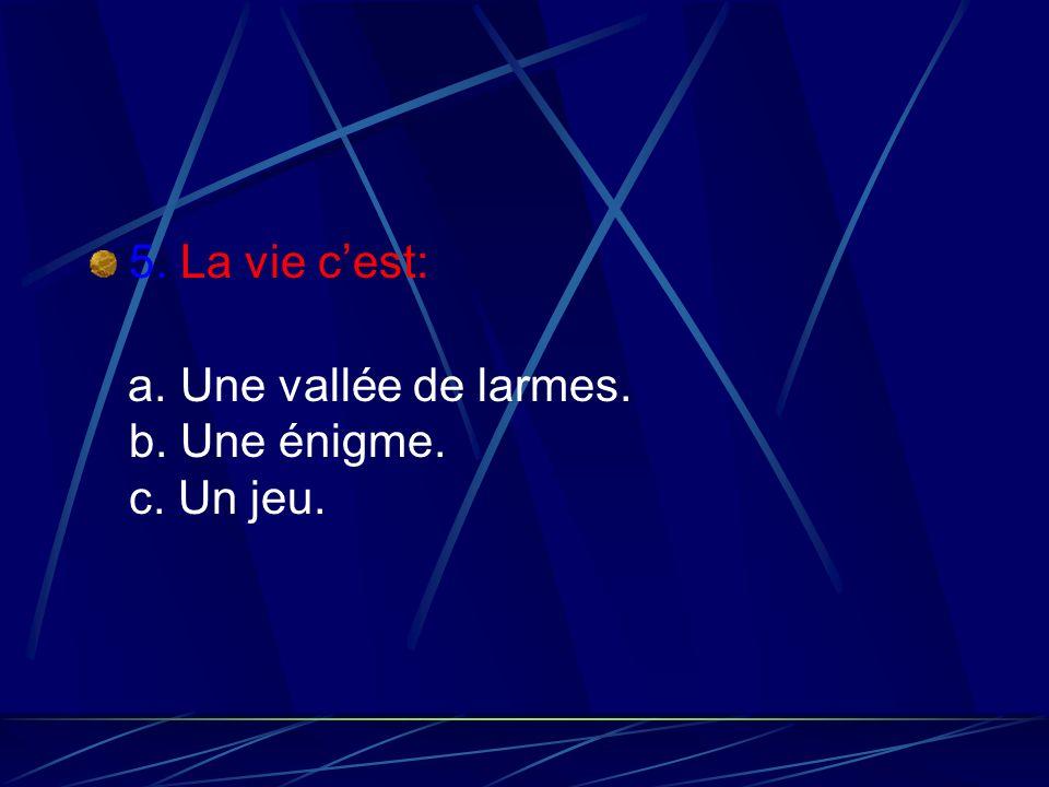 5. La vie cest: a. Une vallée de larmes. b. Une énigme. c. Un jeu.