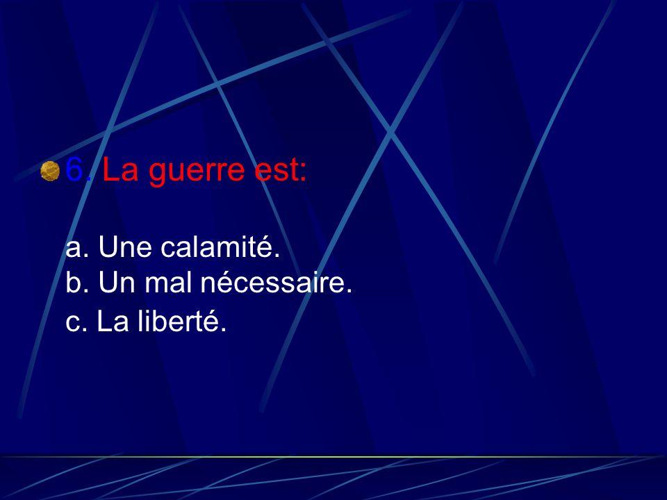 6. La guerre est: a. Une calamité. b. Un mal nécessaire. c. La liberté.