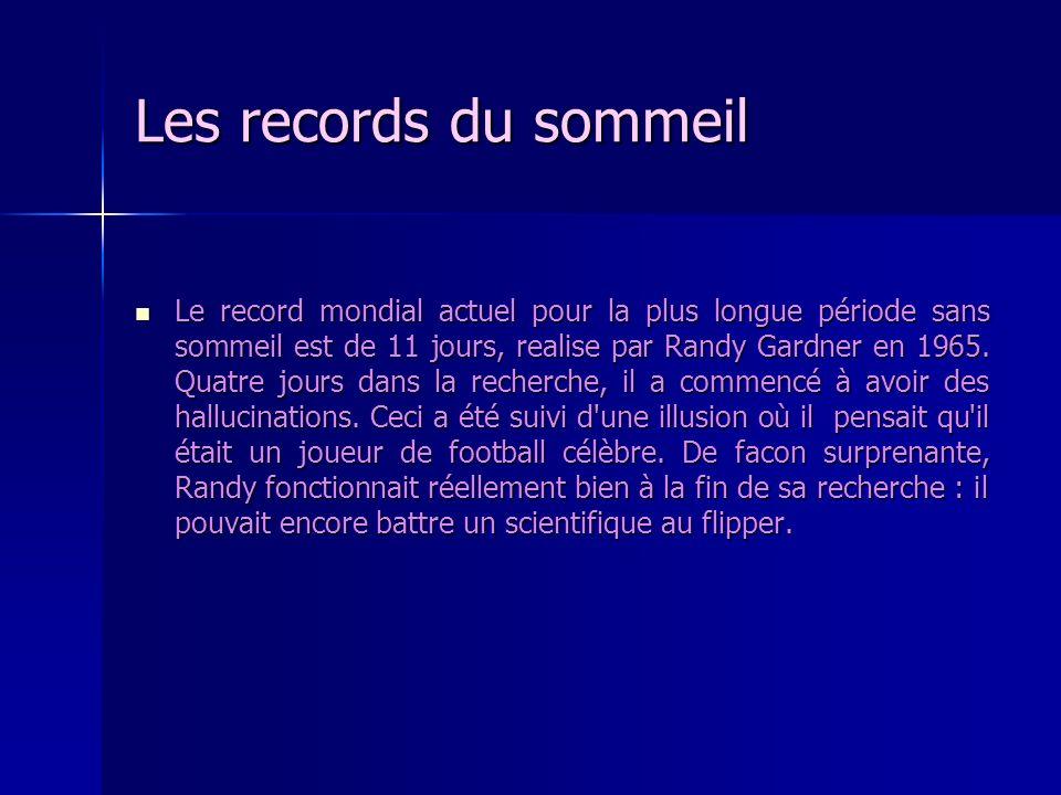 Les records du sommeil Le record mondial actuel pour la plus longue période sans sommeil est de 11 jours, realise par Randy Gardner en 1965. Quatre jo