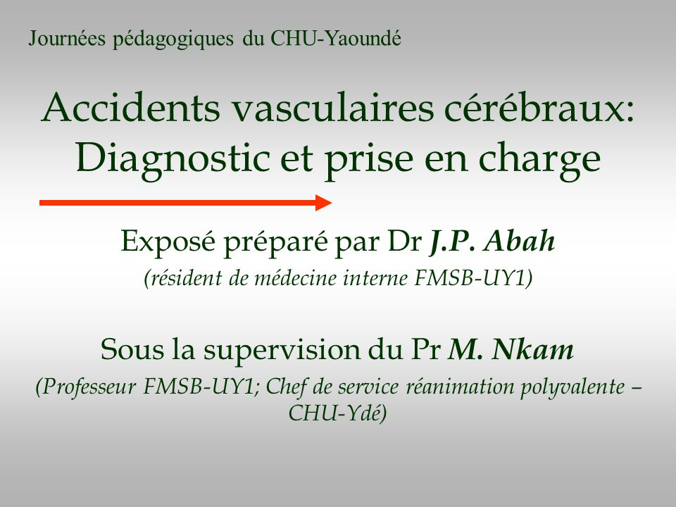 Accidents vasculaires cérébraux: Diagnostic et prise en charge Exposé préparé par Dr J.P. Abah (résident de médecine interne FMSB-UY1) Sous la supervi
