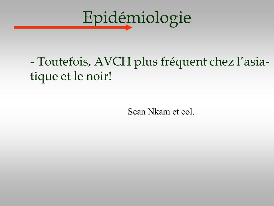 Epidémiologie - Toutefois, AVCH plus fréquent chez lasia- tique et le noir! Scan Nkam et col.