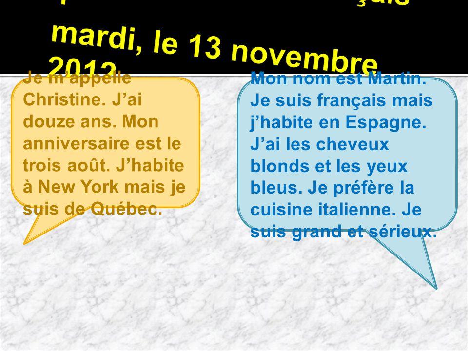 Français 1 mardi, le 13 novembre 2012 Je mappelle Christine. Jai douze ans. Mon anniversaire est le trois août. Jhabite à New York mais je suis de Qué