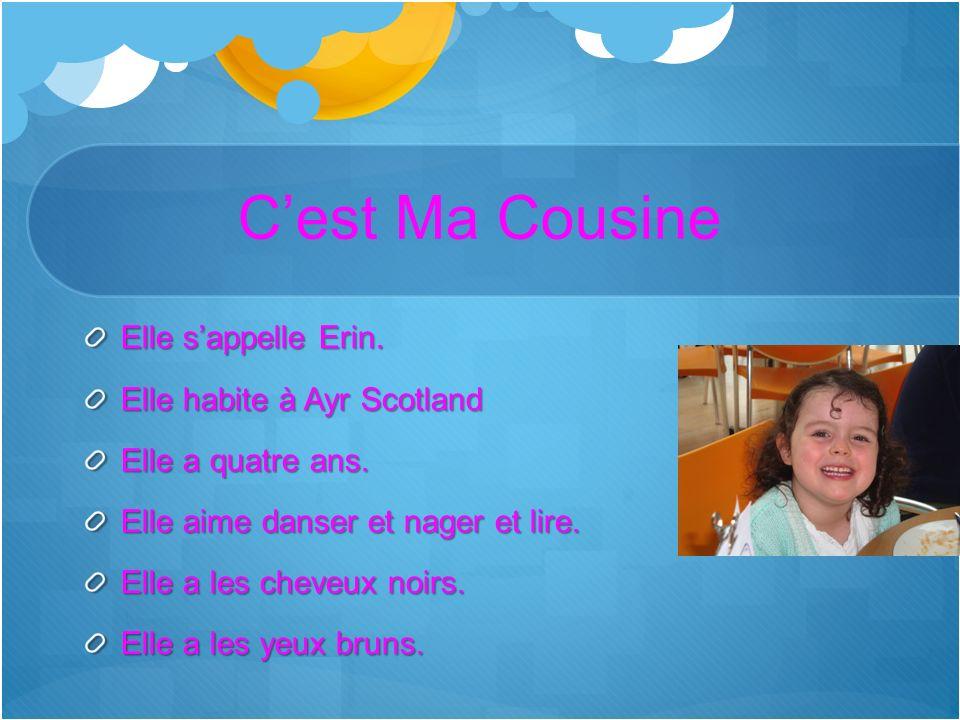 Cest Ma Cousine Elle sappelle Erin. Elle habite à Ayr Scotland Elle a quatre ans. Elle aime danser et nager et lire. Elle a les cheveux noirs. Elle a