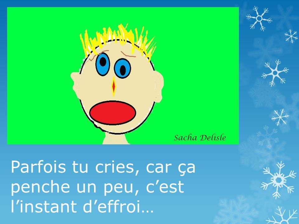 Parfois tu cries, car ça penche un peu, cest linstant deffroi… Sacha Delisle