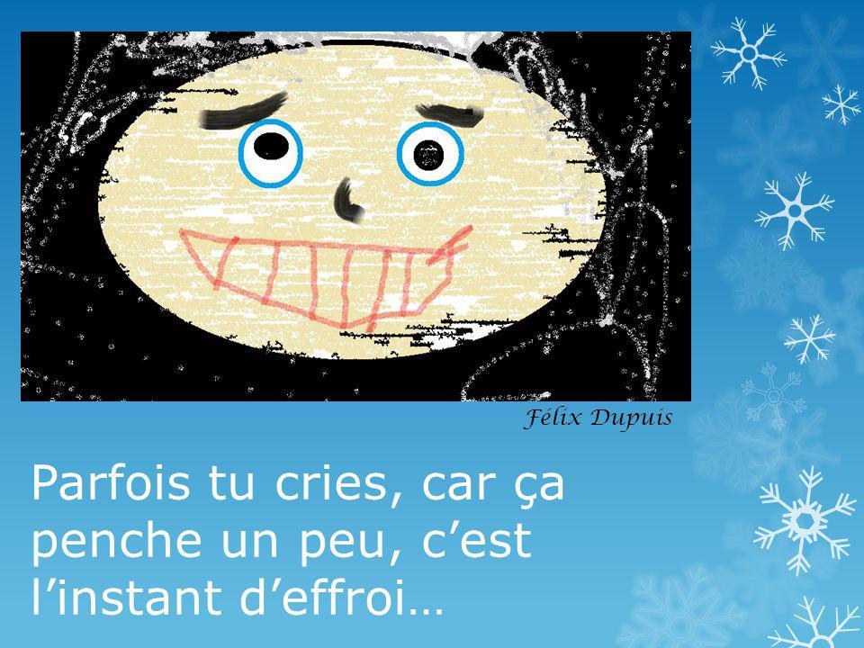 Parfois tu cries, car ça penche un peu, cest linstant deffroi… Félix Dupuis