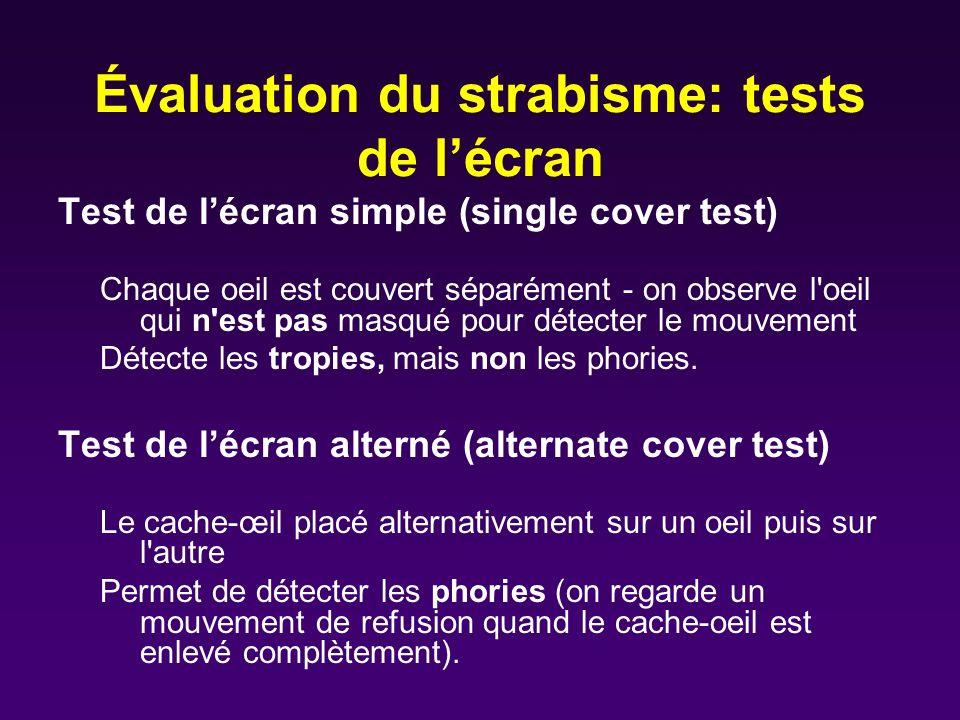 Évaluation du strabisme: tests de lécran Test de lécran simple (single cover test) Chaque oeil est couvert séparément - on observe l'oeil qui n'est pa