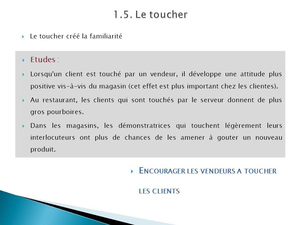 Le toucher créé la familiarité Etudes : Lorsqu'un client est touché par un vendeur, il développe une attitude plus positive vis-à-vis du magasin (cet