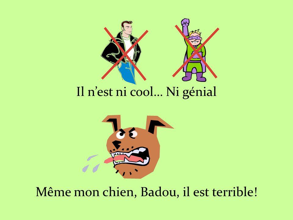 Il nest ni cool… Ni génial Même mon chien, Badou, il est terrible!