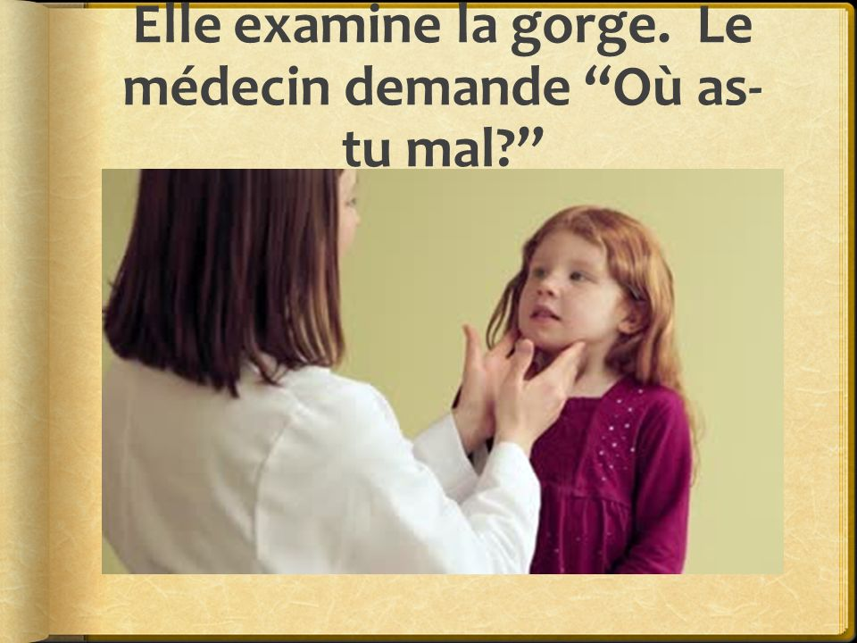 Elle examine la gorge. Le médecin demande Où as- tu mal?