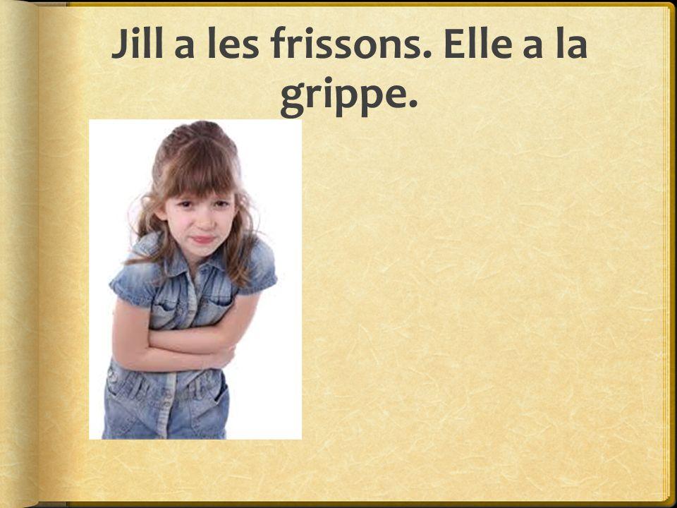 Jill a les frissons. Elle a la grippe.
