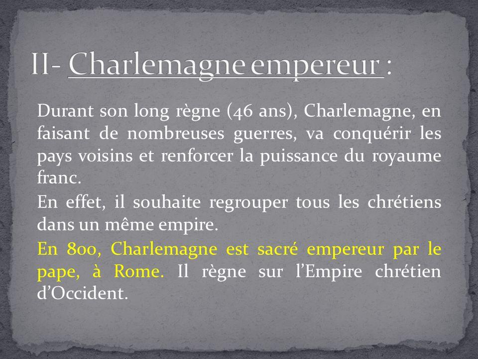 Durant son long règne (46 ans), Charlemagne, en faisant de nombreuses guerres, va conquérir les pays voisins et renforcer la puissance du royaume fran