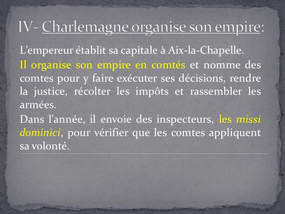 Lempereur établit sa capitale à Aix-la-Chapelle. Il organise son empire en comtés et nomme des comtes pour y faire exécuter ses décisions, rendre la j
