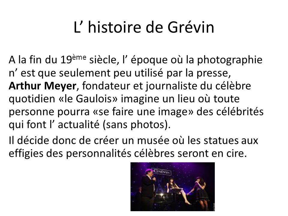 L histoire de Grévin A la fin du 19 ème siècle, l époque où la photographie n est que seulement peu utilisé par la presse, Arthur Meyer, fondateur et