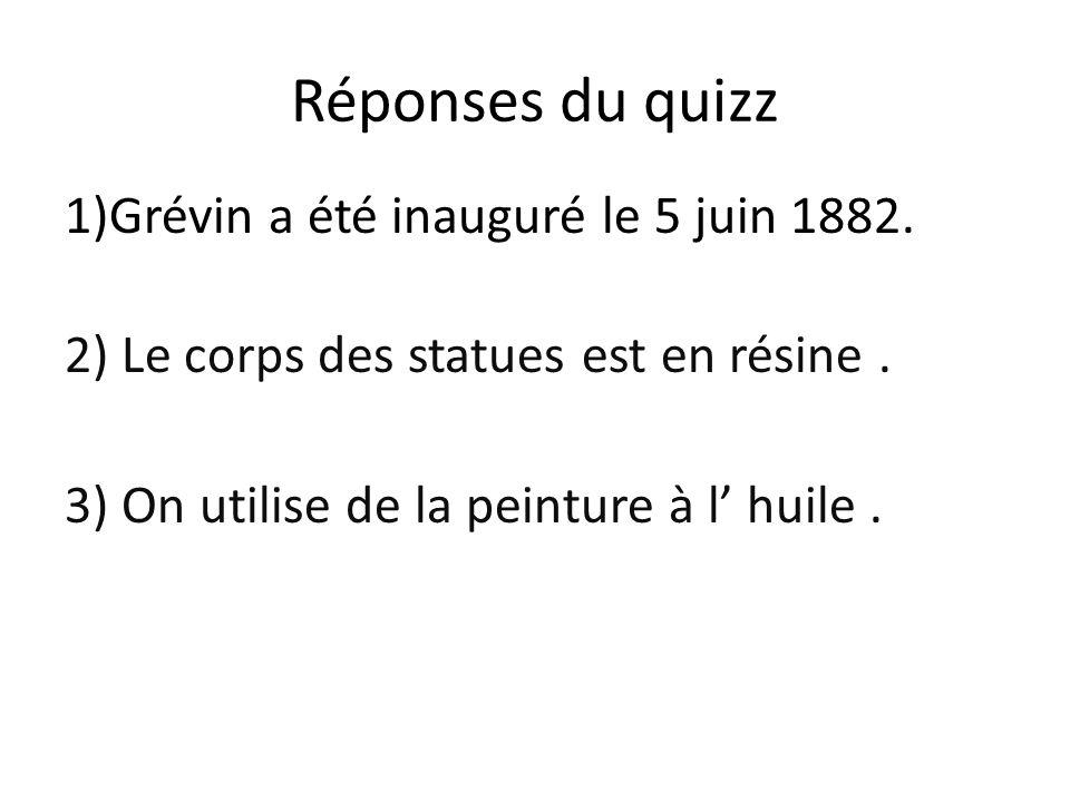 Réponses du quizz 1)Grévin a été inauguré le 5 juin 1882. 2) Le corps des statues est en résine. 3) On utilise de la peinture à l huile.