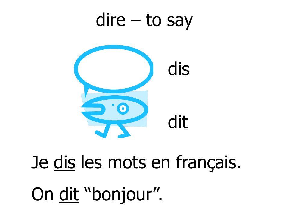 dire – to say Je dis les mots en français. On dit bonjour. dis dit