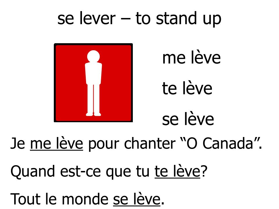 se lever – to stand up Je me lève pour chanter O Canada.