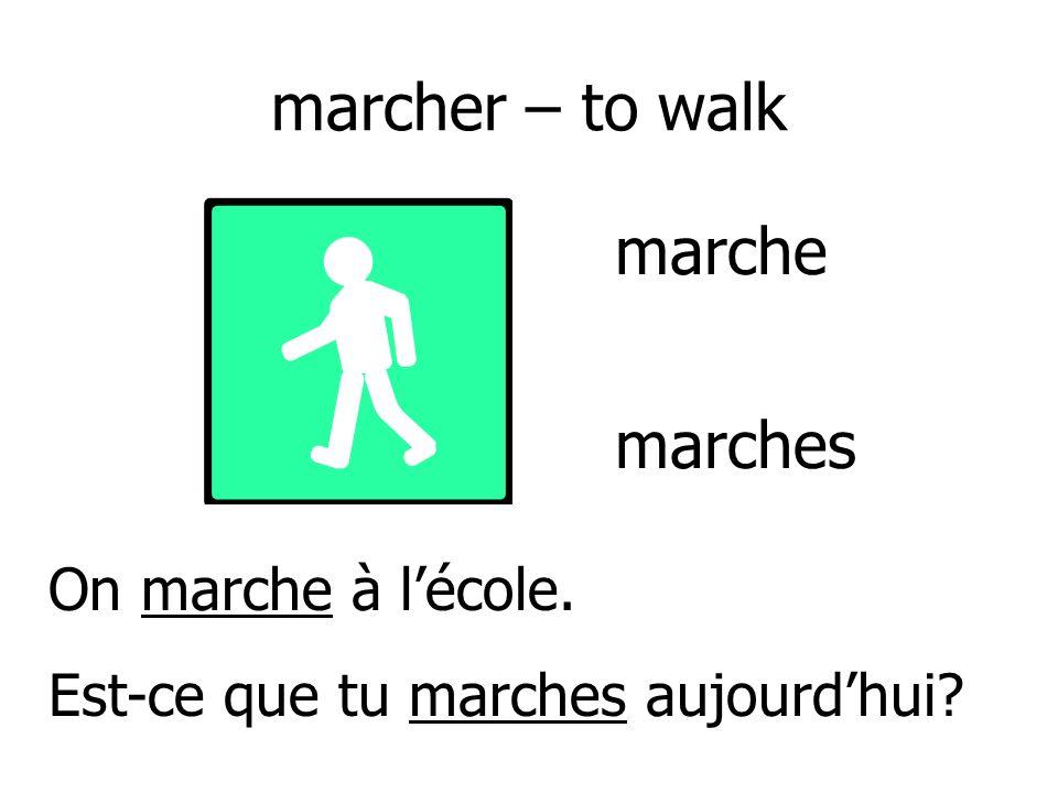 marcher – to walk On marche à lécole. Est-ce que tu marches aujourdhui? marche marches