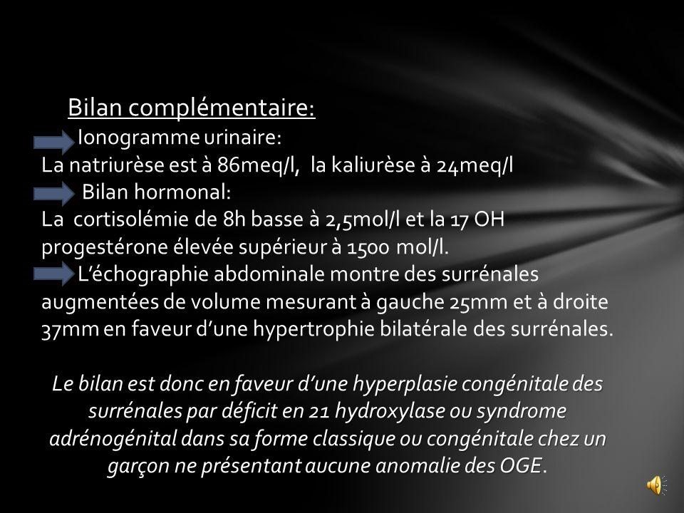 Bilan complémentaire: Ionogramme urinaire: La natriurèse est à 86meq/l, la kaliurèse à 24meq/l Bilan hormonal: La cortisolémie de 8h basse à 2,5mol/l et la 17 OH progestérone élevée supérieur à 1500 mol/l.