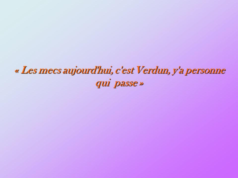 « Les mecs aujourd hui, c est Verdun, y a personne qui passe »