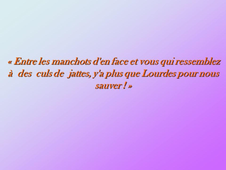 « Entre les manchots d en face et vous qui ressemblez à des culs de jattes, y a plus que Lourdes pour nous sauver .