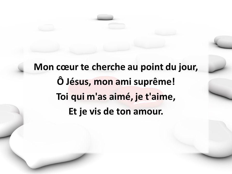 Mon cœur te cherche au point du jour, Ô Jésus, mon ami suprême! Toi qui m'as aimé, je t'aime, Et je vis de ton amour.
