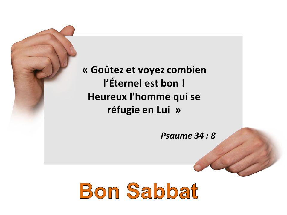 « Goûtez et voyez combien lÉternel est bon ! Heureux l'homme qui se réfugie en Lui » Psaume 34 : 8