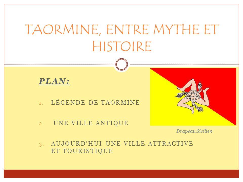 PLAN: 1. LÉGENDE DE TAORMINE 2. UNE VILLE ANTIQUE 3. AUJOURDHUI UNE VILLE ATTRACTIVE ET TOURISTIQUE TAORMINE, ENTRE MYTHE ET HISTOIRE Drapeau Sicilien