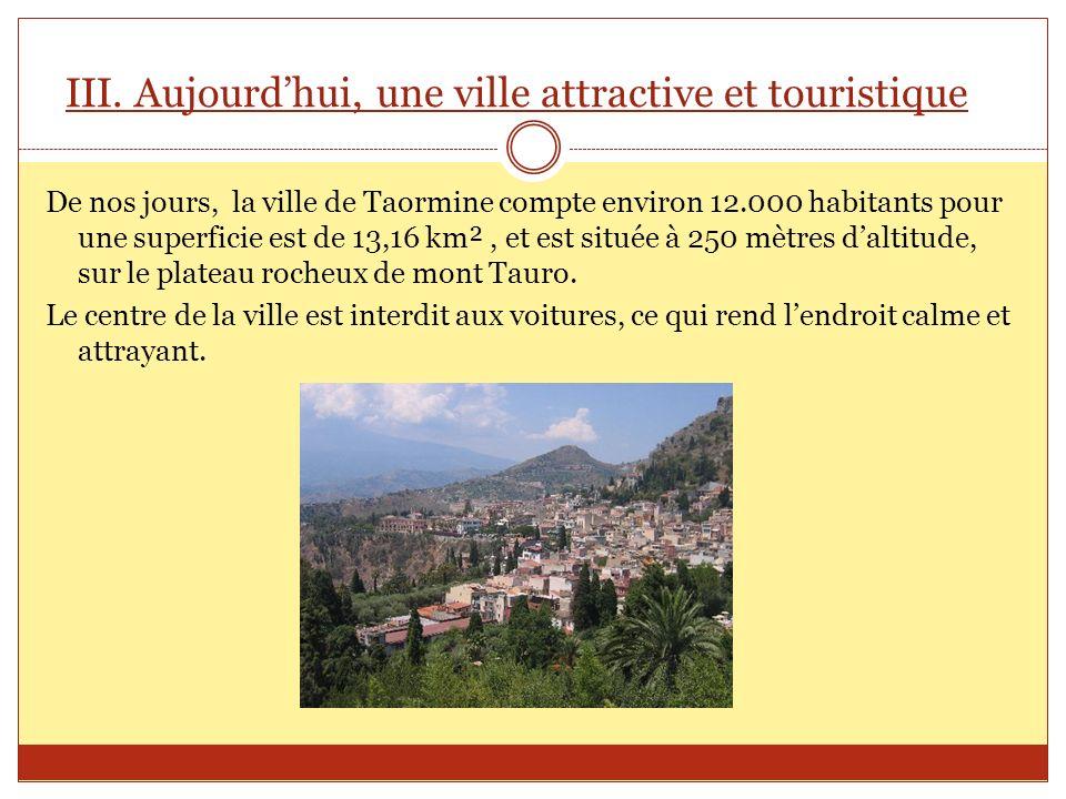 III. Aujourdhui, une ville attractive et touristique De nos jours, la ville de Taormine compte environ 12.000 habitants pour une superficie est de 13,